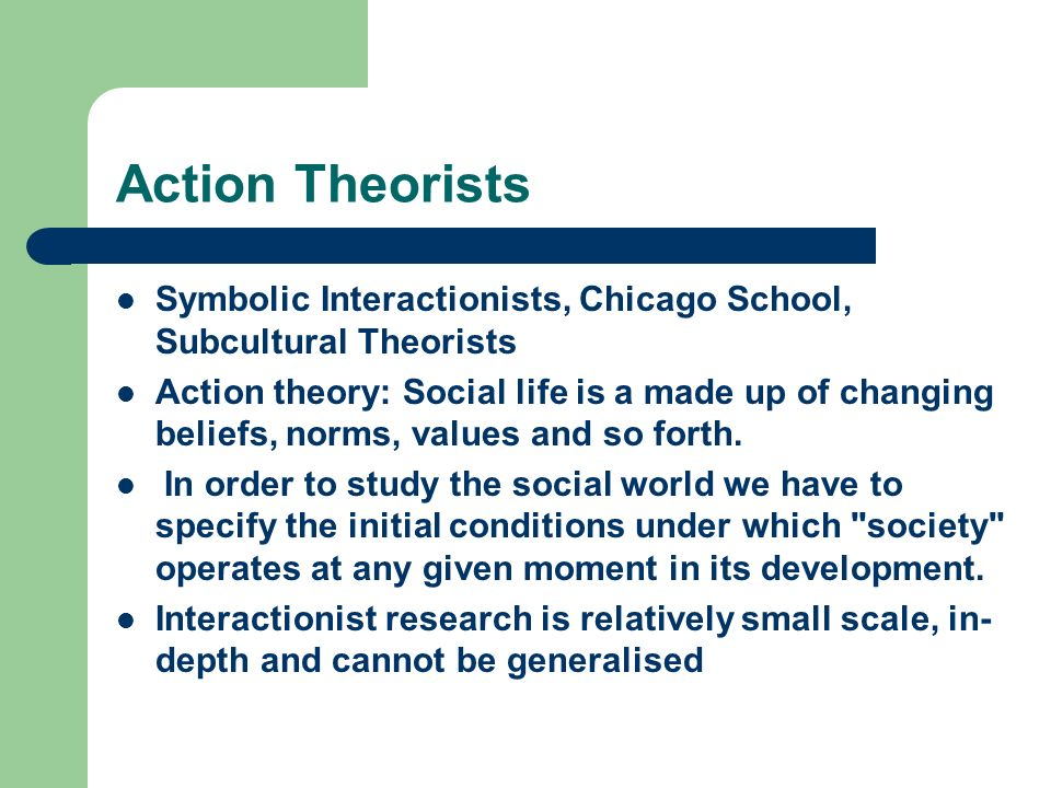 Action Theorists Symbolic Interactionists, Chicago School, Subcultural Theorists Action theory: Social life is a made up of changing beliefs, norms, v