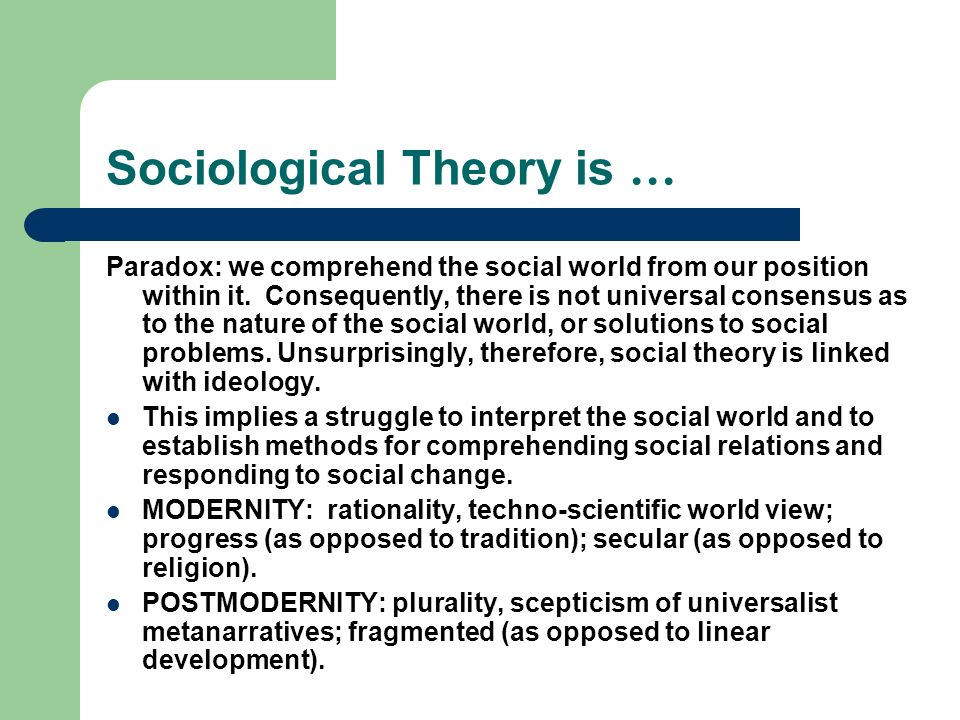Sociological Theory is … Paradox: we comprehend the social world from our position within it. Consequently, there is not universal consensus as to the