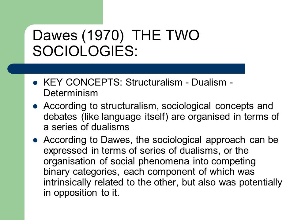 Dawes (1970) THE TWO SOCIOLOGIES: KEY CONCEPTS: Structuralism - Dualism - Determinism According to structuralism, sociological concepts and debates (l