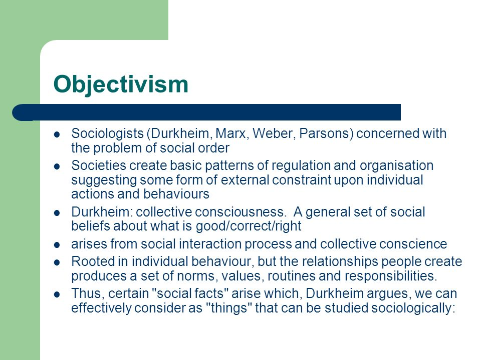 Objectivism Sociologists (Durkheim, Marx, Weber, Parsons) concerned with the problem of social order Societies create basic patterns of regulation and