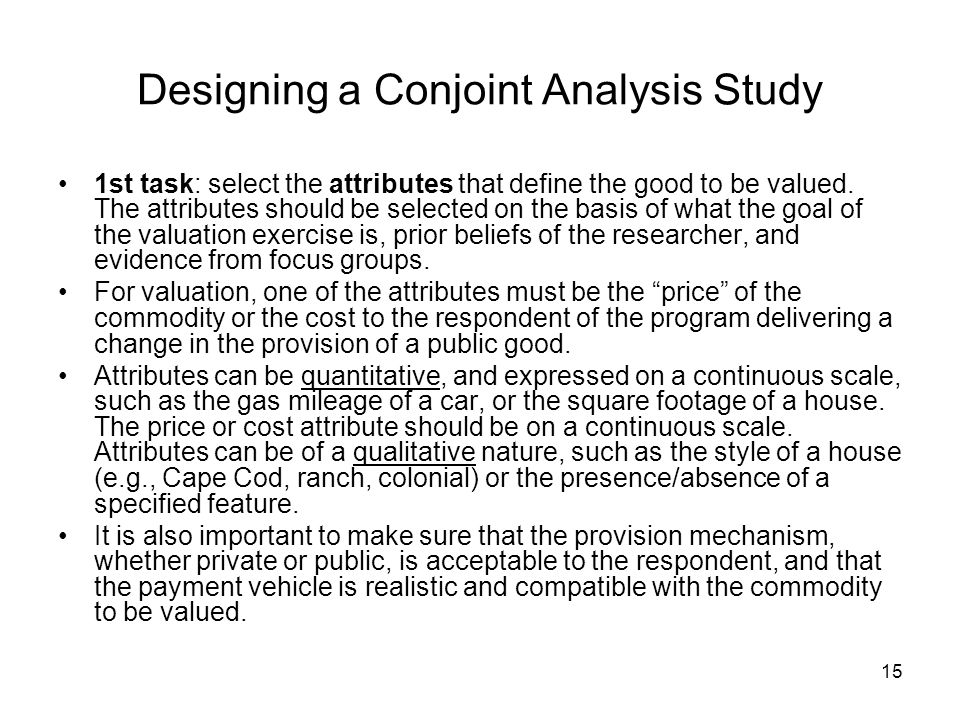 15 Designing a Conjoint Analysis Study 1st task: select the attributes that define the good to be valued.
