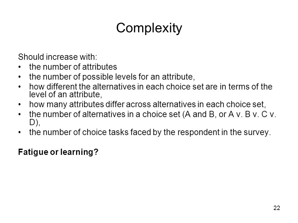 22 Complexity Should increase with: the number of attributes the number of possible levels for an attribute, how different the alternatives in each choice set are in terms of the level of an attribute, how many attributes differ across alternatives in each choice set, the number of alternatives in a choice set (A and B, or A v.