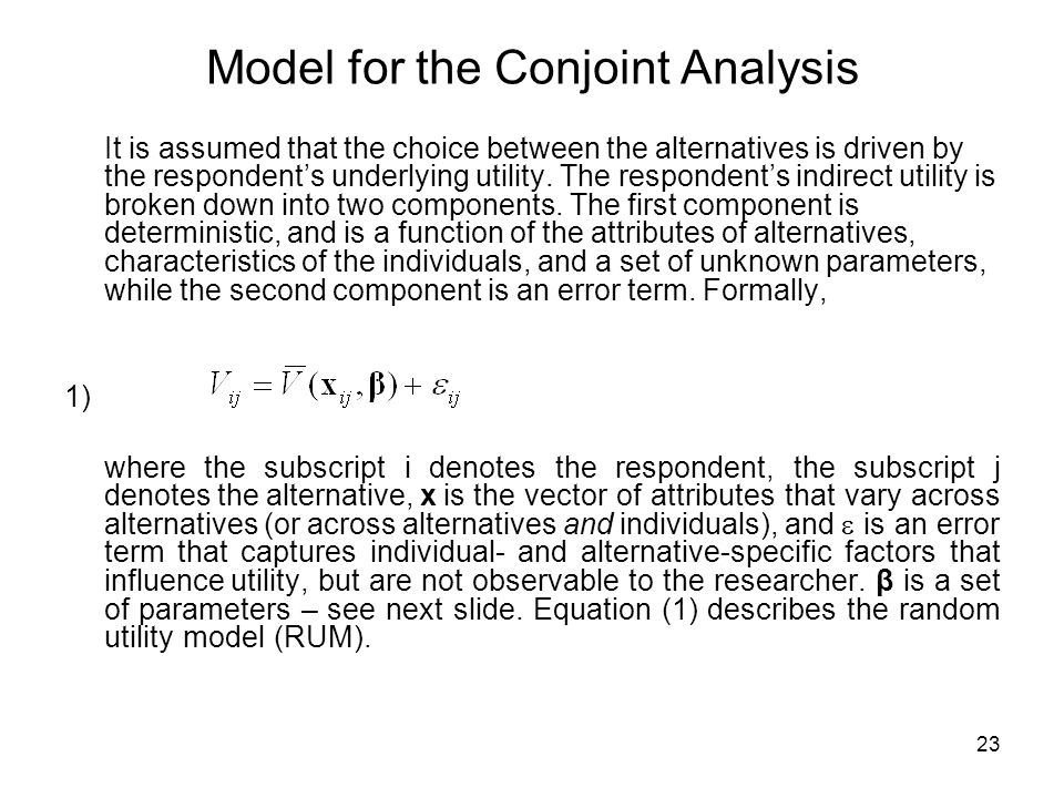 23 Model for the Conjoint Analysis It is assumed that the choice between the alternatives is driven by the respondents underlying utility.