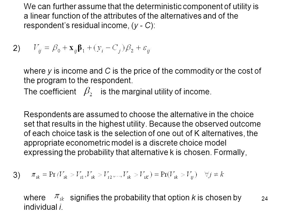 24 We can further assume that the deterministic component of utility is a linear function of the attributes of the alternatives and of the respondents residual income, (y - C): 2) where y is income and C is the price of the commodity or the cost of the program to the respondent.