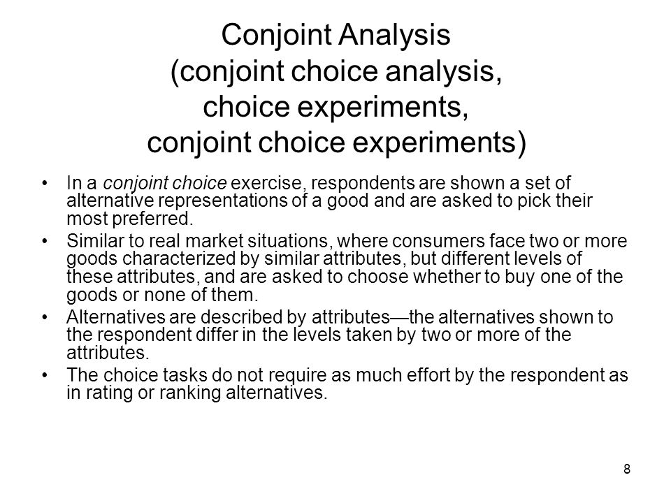 8 Conjoint Analysis (conjoint choice analysis, choice experiments, conjoint choice experiments) In a conjoint choice exercise, respondents are shown a set of alternative representations of a good and are asked to pick their most preferred.