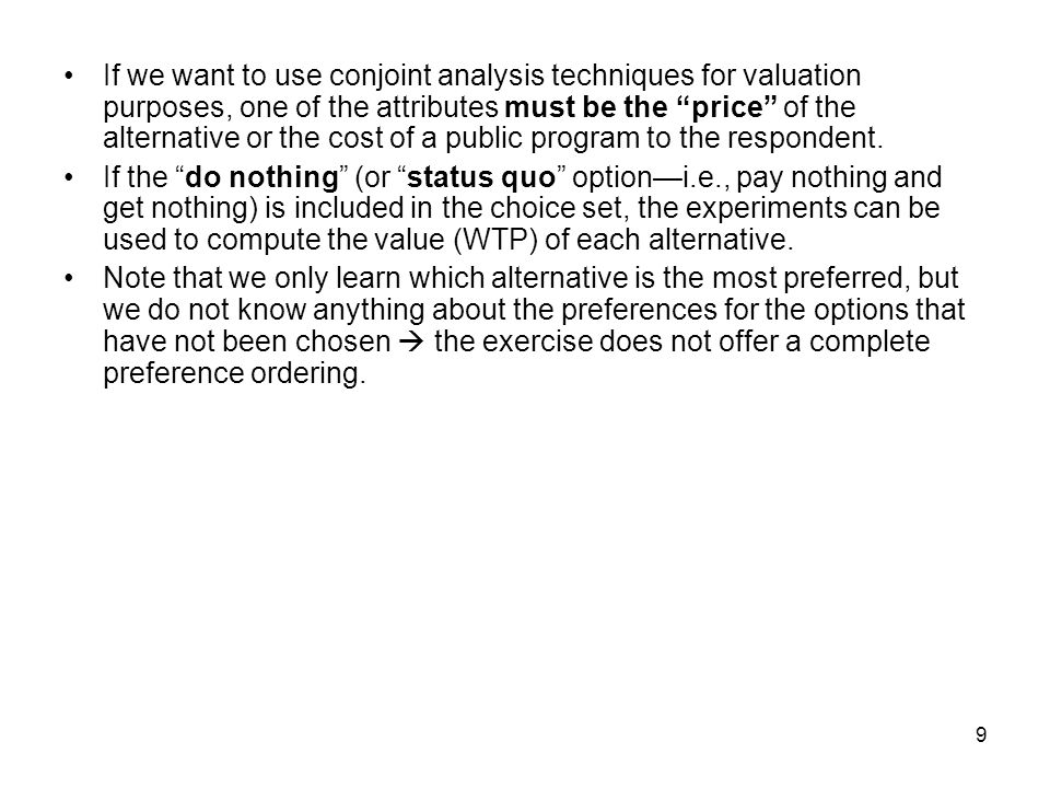 9 If we want to use conjoint analysis techniques for valuation purposes, one of the attributes must be the price of the alternative or the cost of a public program to the respondent.
