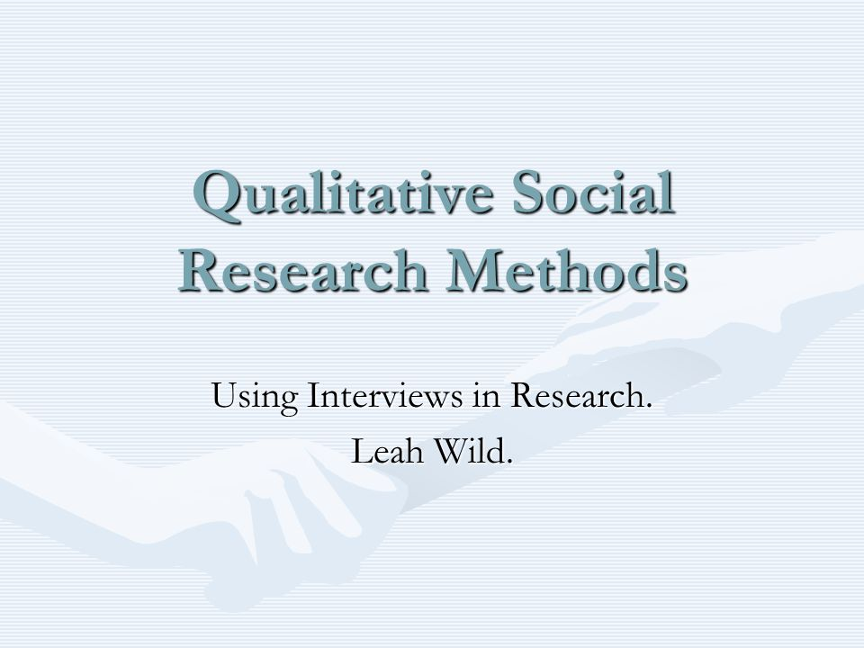 Qualitative Social Research Methods Using Interviews in Research. Leah Wild.