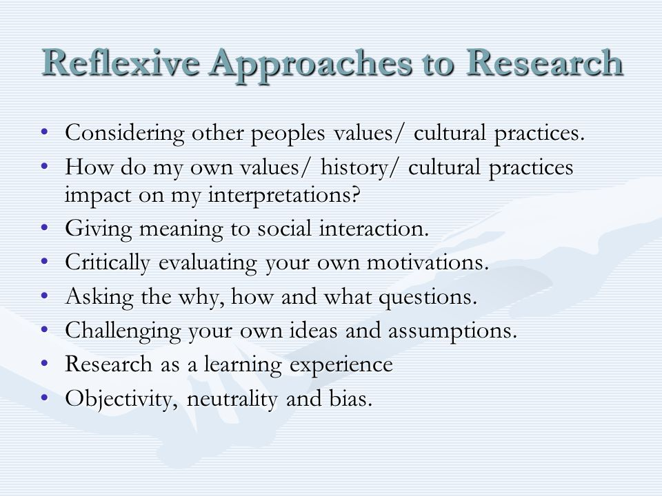 Reflexive Approaches to Research Considering other peoples values/ cultural practices.Considering other peoples values/ cultural practices. How do my