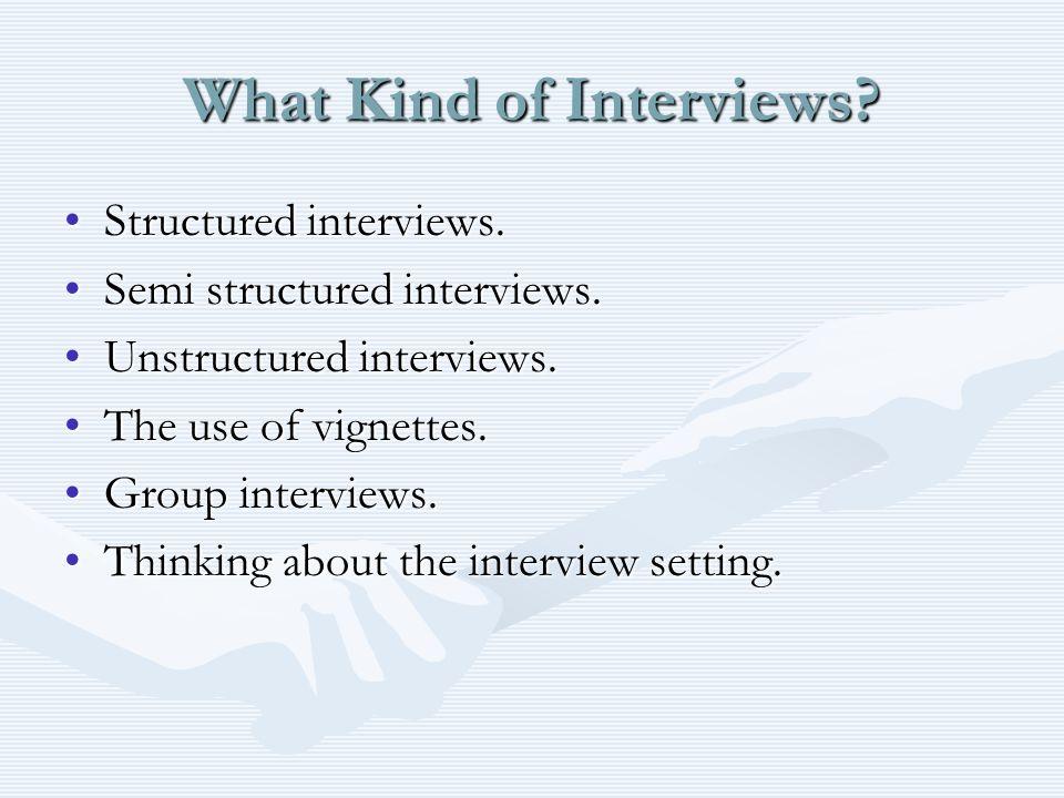 What Kind of Interviews? Structured interviews.Structured interviews. Semi structured interviews.Semi structured interviews. Unstructured interviews.U