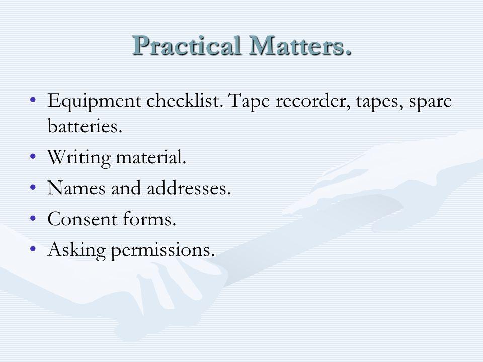 Practical Matters. Equipment checklist. Tape recorder, tapes, spare batteries.Equipment checklist. Tape recorder, tapes, spare batteries. Writing mate