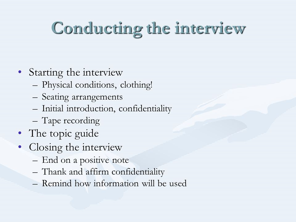 Conducting the interview Starting the interviewStarting the interview –Physical conditions, clothing! –Seating arrangements –Initial introduction, con