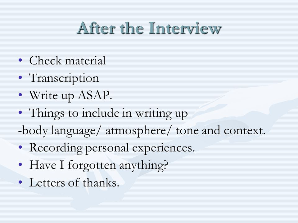 After the Interview Check materialCheck material TranscriptionTranscription Write up ASAP.Write up ASAP.