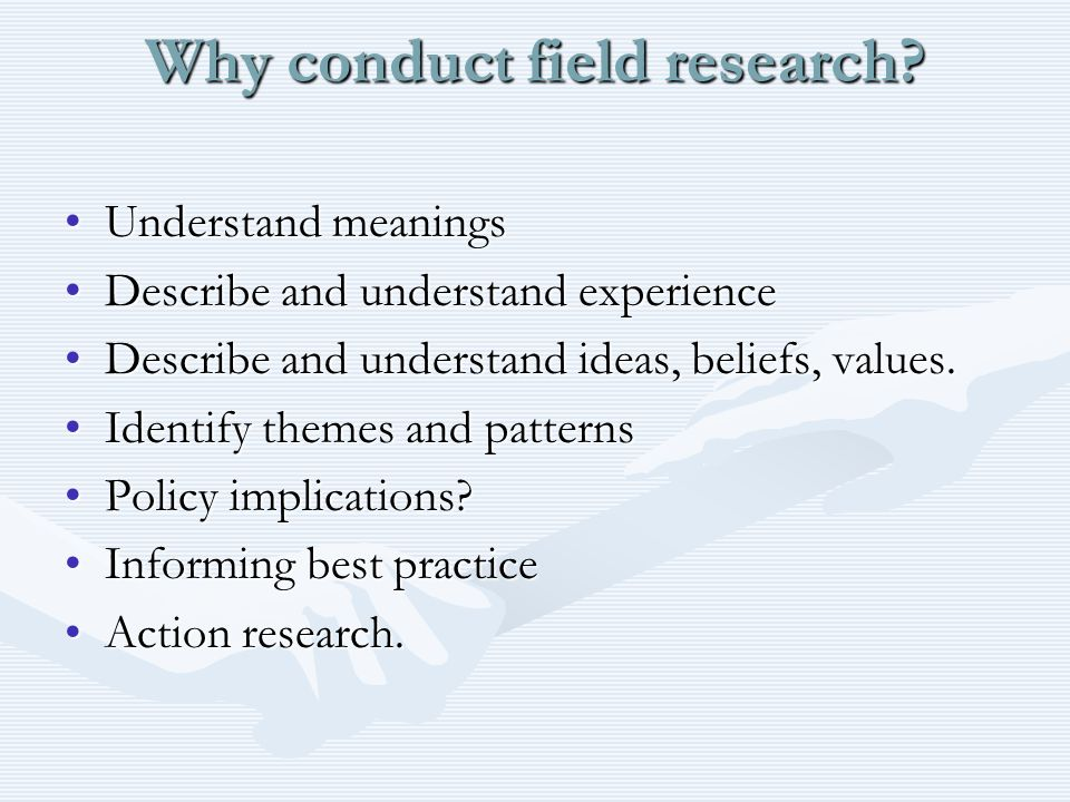 Why conduct field research? Understand meaningsUnderstand meanings Describe and understand experienceDescribe and understand experience Describe and u