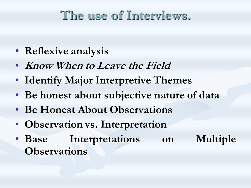 The use of Interviews. Reflexive analysisReflexive analysis Know When to Leave the FieldKnow When to Leave the Field Identify Major Interpretive Theme