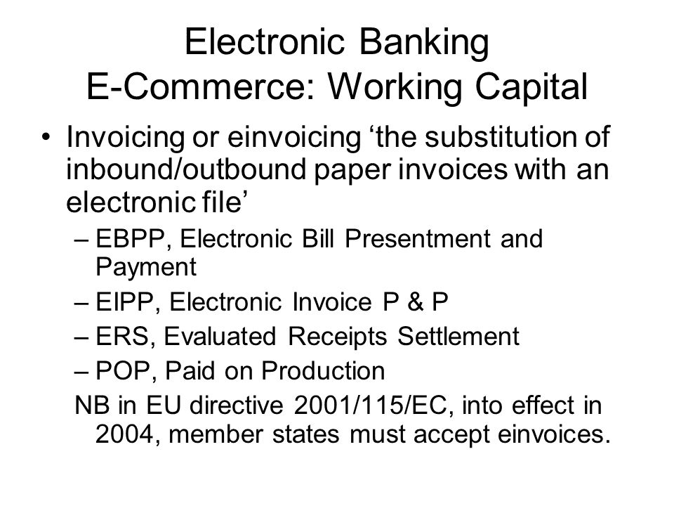 Electronic Banking E-Commerce: Working Capital Invoicing or einvoicing the substitution of inbound/outbound paper invoices with an electronic file –EB