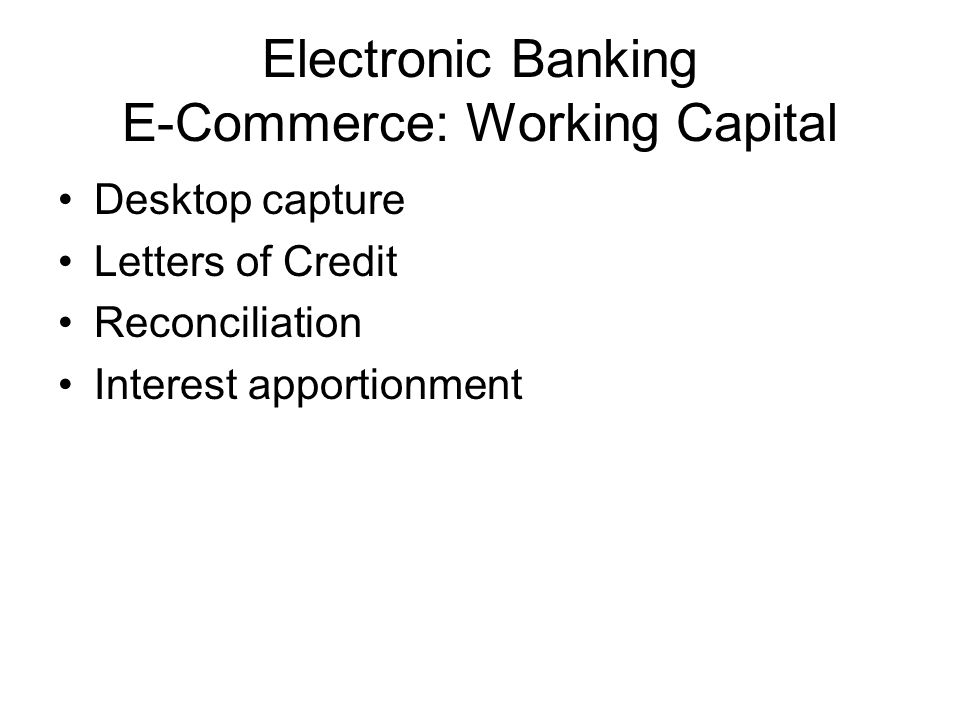 Electronic Banking E-Commerce: Working Capital Desktop capture Letters of Credit Reconciliation Interest apportionment