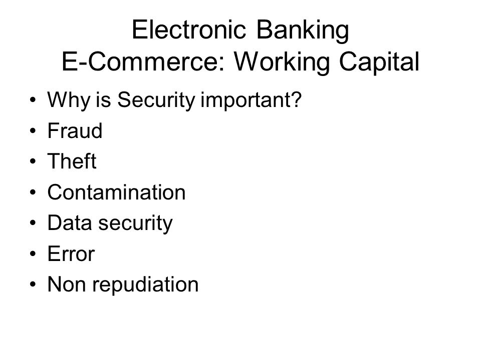 Electronic Banking E-Commerce: Working Capital Why is Security important? Fraud Theft Contamination Data security Error Non repudiation
