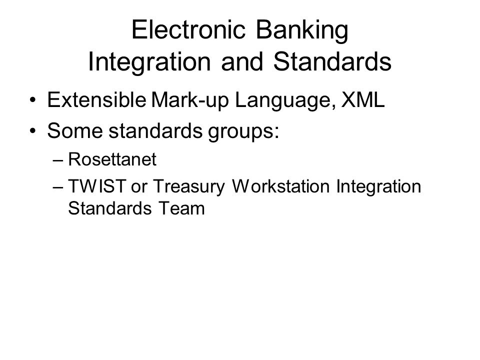 Electronic Banking Integration and Standards Extensible Mark-up Language, XML Some standards groups: –Rosettanet –TWIST or Treasury Workstation Integr