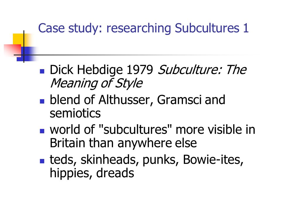 Case study: researching Subcultures 1 Dick Hebdige 1979 Subculture: The Meaning of Style blend of Althusser, Gramsci and semiotics world of subcultures more visible in Britain than anywhere else teds, skinheads, punks, Bowie-ites, hippies, dreads
