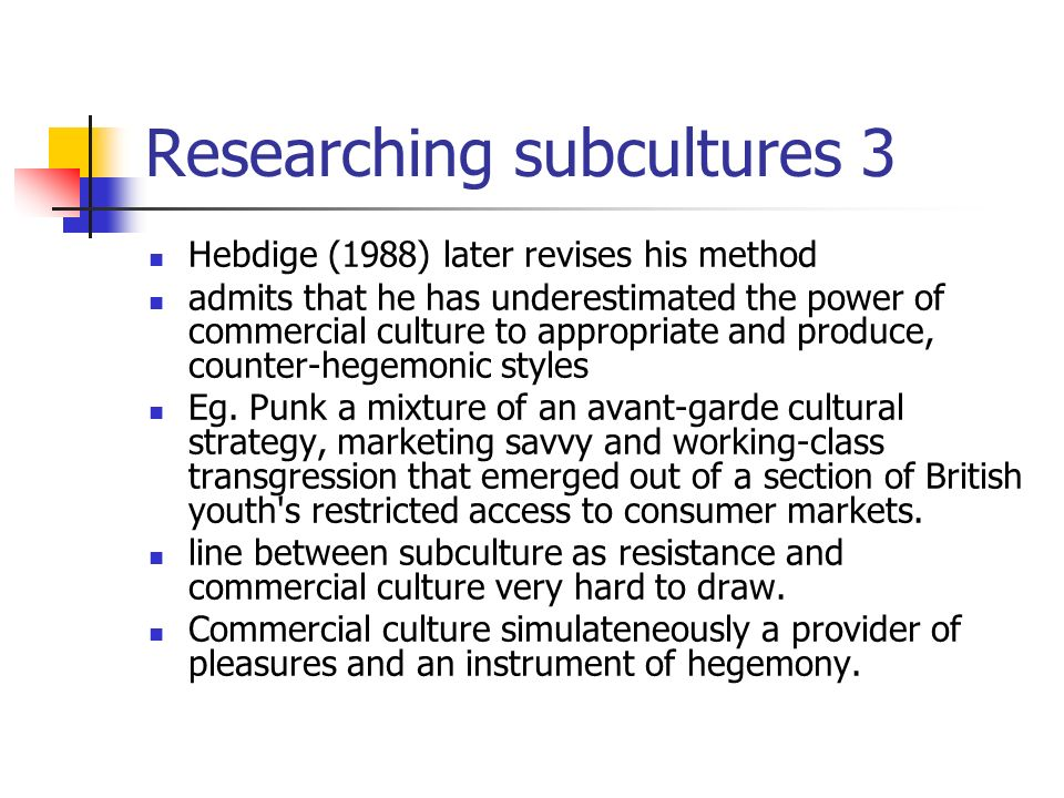 Researching subcultures 3 Hebdige (1988) later revises his method admits that he has underestimated the power of commercial culture to appropriate and produce, counter-hegemonic styles Eg.