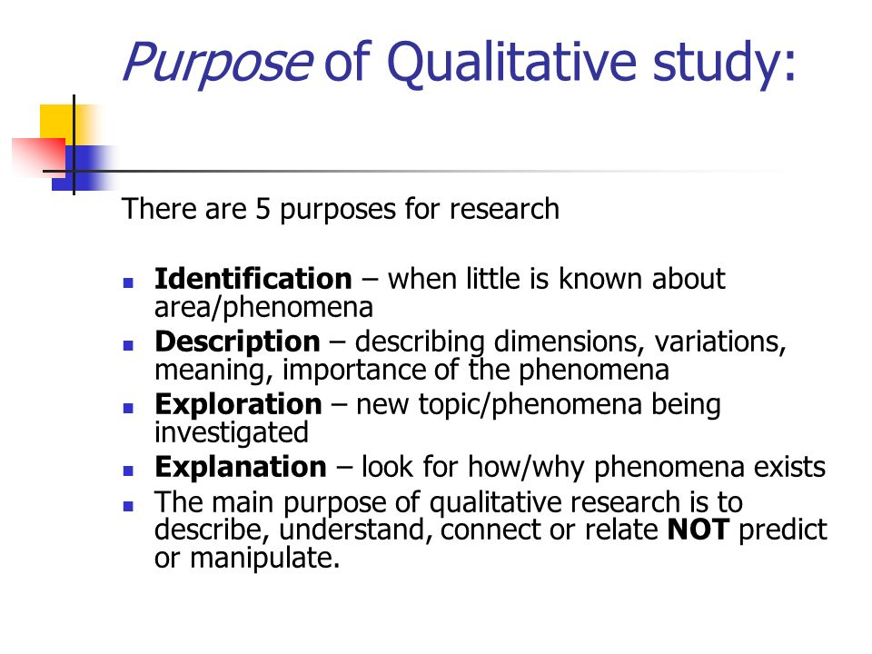 Purpose of Qualitative study: There are 5 purposes for research Identification – when little is known about area/phenomena Description – describing dimensions, variations, meaning, importance of the phenomena Exploration – new topic/phenomena being investigated Explanation – look for how/why phenomena exists The main purpose of qualitative research is to describe, understand, connect or relate NOT predict or manipulate.
