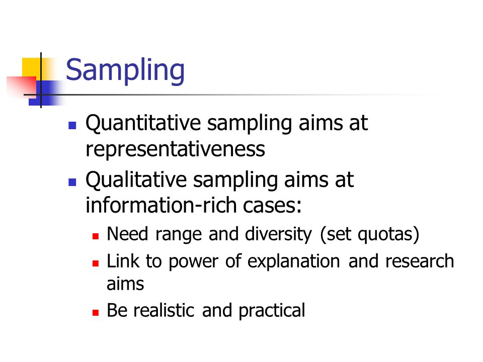 Sampling Quantitative sampling aims at representativeness Qualitative sampling aims at information-rich cases: Need range and diversity (set quotas) Link to power of explanation and research aims Be realistic and practical