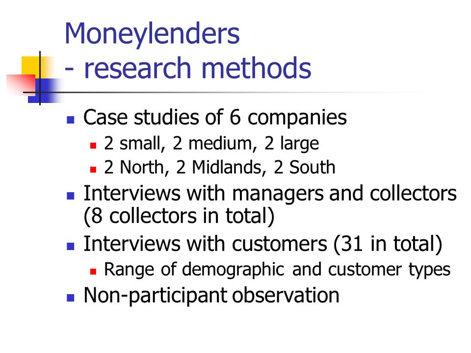 Moneylenders - research methods Case studies of 6 companies 2 small, 2 medium, 2 large 2 North, 2 Midlands, 2 South Interviews with managers and collectors (8 collectors in total) Interviews with customers (31 in total) Range of demographic and customer types Non-participant observation
