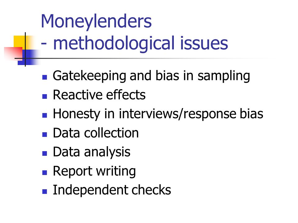 Moneylenders - key findings 1200 companies, 27,000 collectors, 3 million customers Doorstep collection is convenient but linked to subtle pressures to repay and borrow Interest is high but so are costs Amount of choice varies Customers are diverse but generally poor