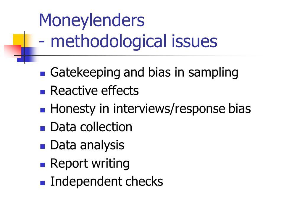 Moneylenders - methodological issues Gatekeeping and bias in sampling Reactive effects Honesty in interviews/response bias Data collection Data analysis Report writing Independent checks