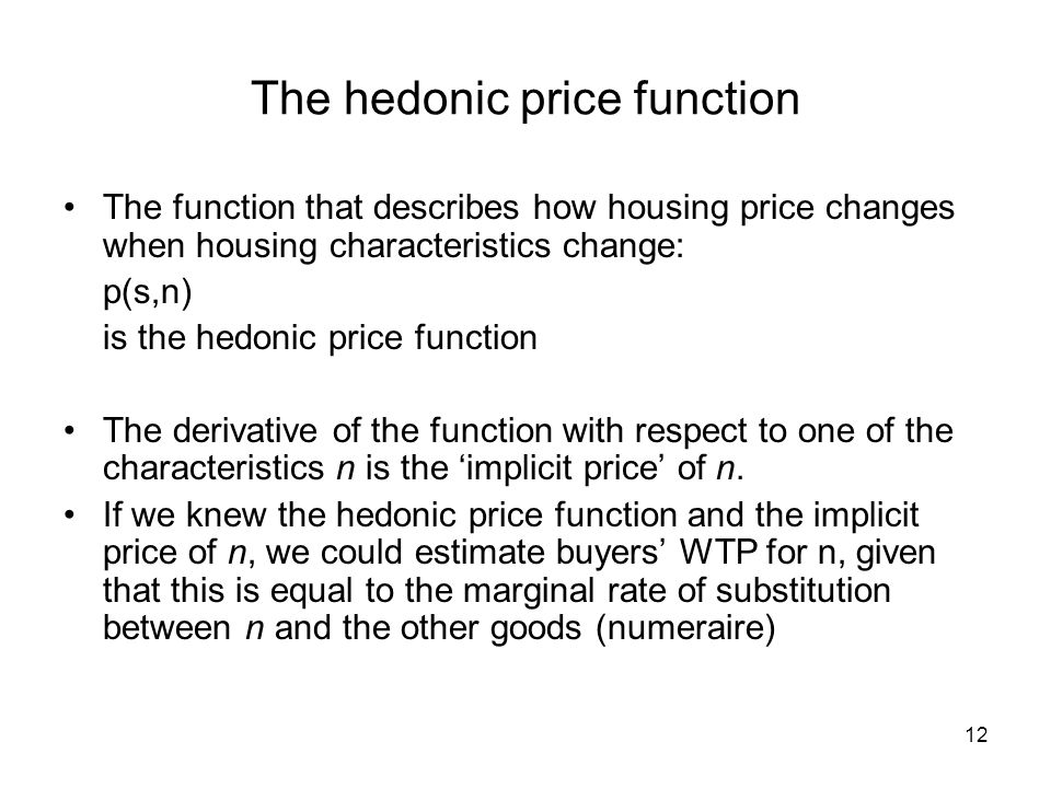12 The hedonic price function The function that describes how housing price changes when housing characteristics change: p(s,n) is the hedonic price f