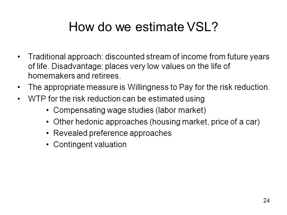 24 How do we estimate VSL? Traditional approach: discounted stream of income from future years of life. Disadvantage: places very low values on the li