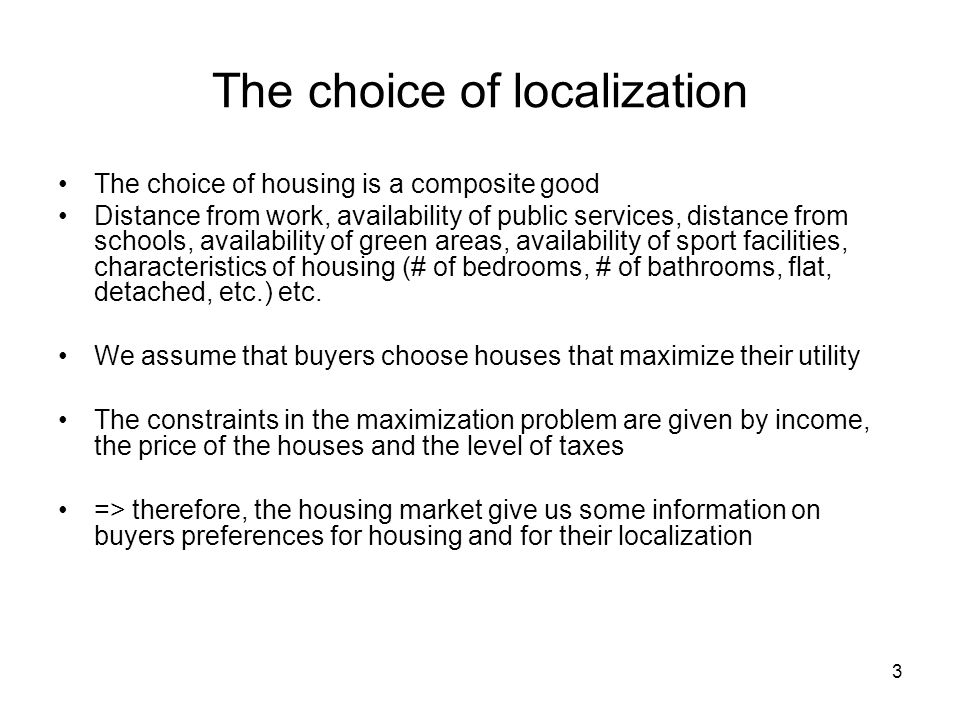 3 The choice of localization The choice of housing is a composite good Distance from work, availability of public services, distance from schools, ava