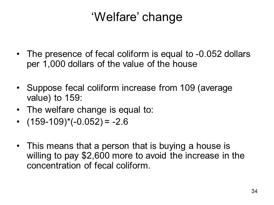 34 Welfare change The presence of fecal coliform is equal to -0.052 dollars per 1,000 dollars of the value of the house Suppose fecal coliform increas