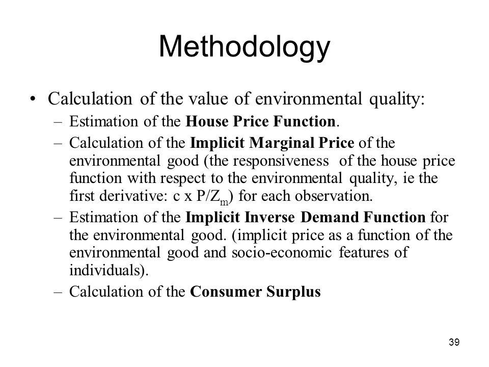 39 Methodology Calculation of the value of environmental quality: –Estimation of the House Price Function. –Calculation of the Implicit Marginal Price