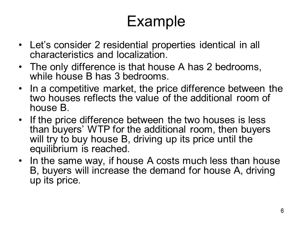 6 Example Lets consider 2 residential properties identical in all characteristics and localization. The only difference is that house A has 2 bedrooms
