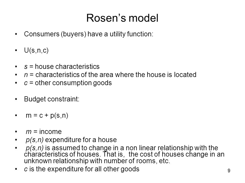 9 Rosens model Consumers (buyers) have a utility function: U(s,n,c) s = house characteristics n = characteristics of the area where the house is locat