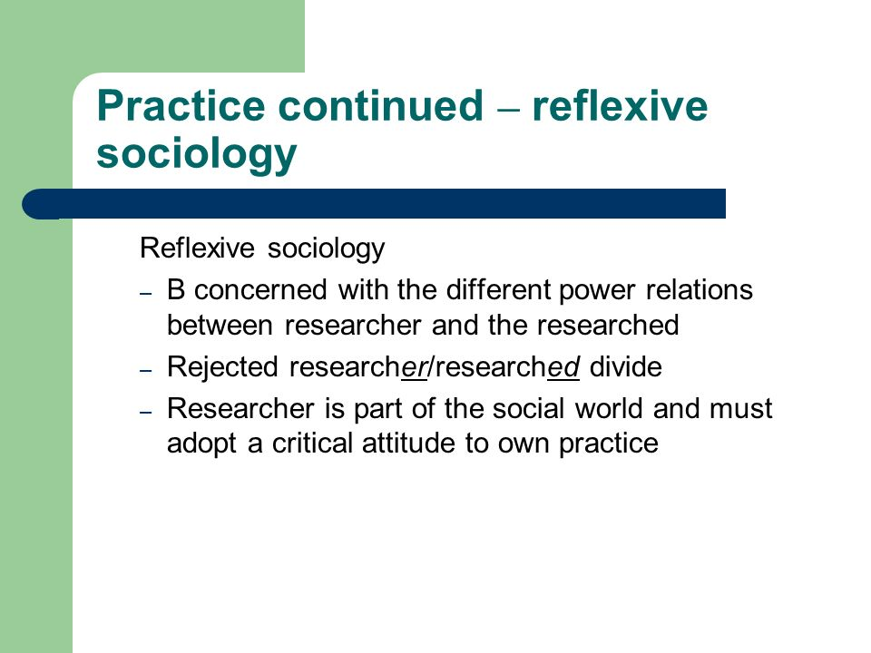 Practice continued – reflexive sociology Reflexive sociology – B concerned with the different power relations between researcher and the researched –