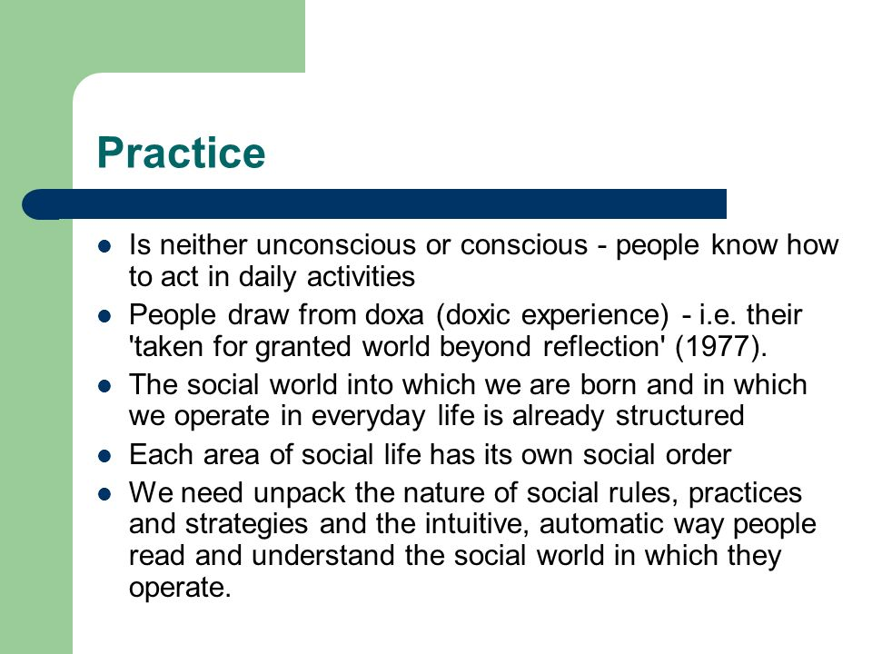 Practice Is neither unconscious or conscious - people know how to act in daily activities People draw from doxa (doxic experience) - i.e. their 'taken