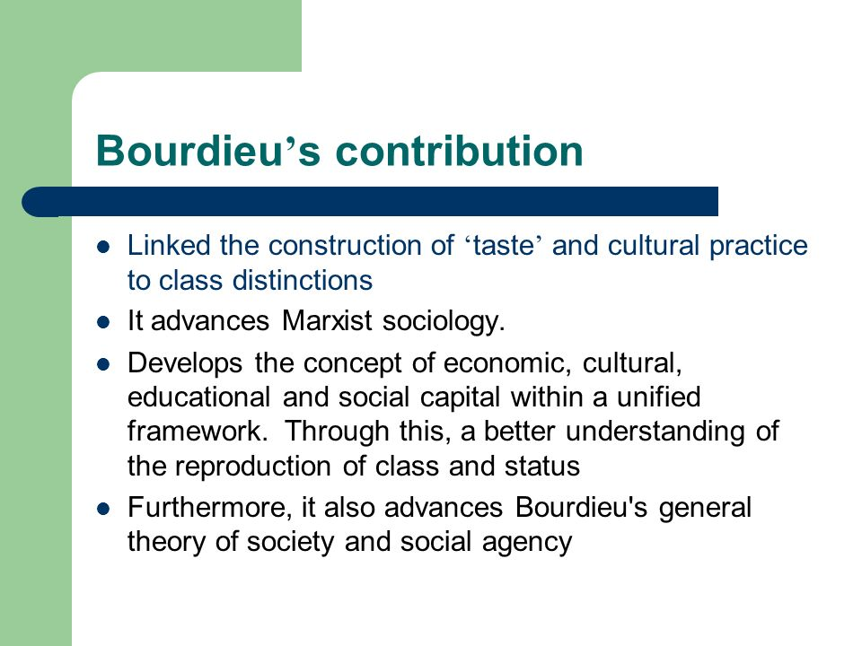 Bourdieu s contribution Linked the construction of taste and cultural practice to class distinctions It advances Marxist sociology. Develops the conce