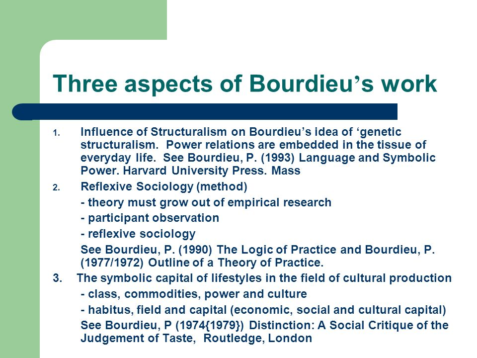 Three aspects of Bourdieu s work 1. Influence of Structuralism on Bourdieus idea of genetic structuralism. Power relations are embedded in the tissue