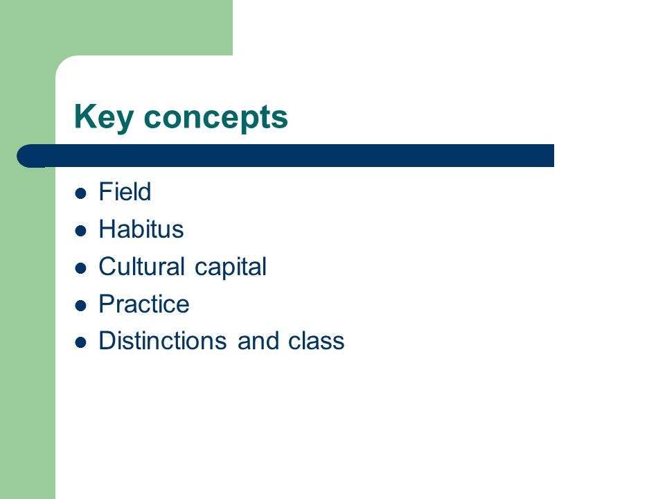 Key concepts Field Habitus Cultural capital Practice Distinctions and class
