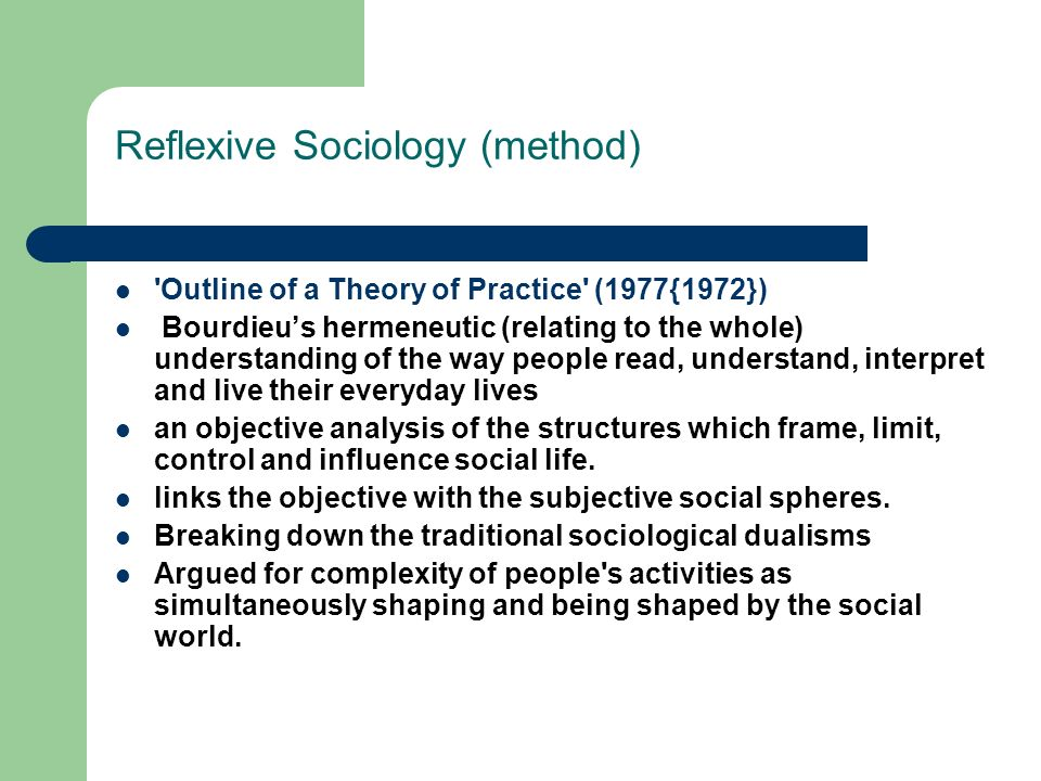 Reflexive Sociology (method) 'Outline of a Theory of Practice' (1977{1972}) Bourdieus hermeneutic (relating to the whole) understanding of the way peo