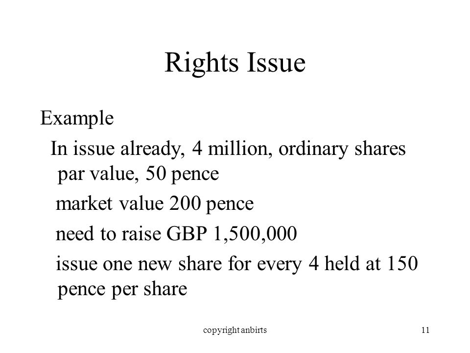 copyright anbirts11 Rights Issue Example In issue already, 4 million, ordinary shares par value, 50 pence market value 200 pence need to raise GBP 1,500,000 issue one new share for every 4 held at 150 pence per share