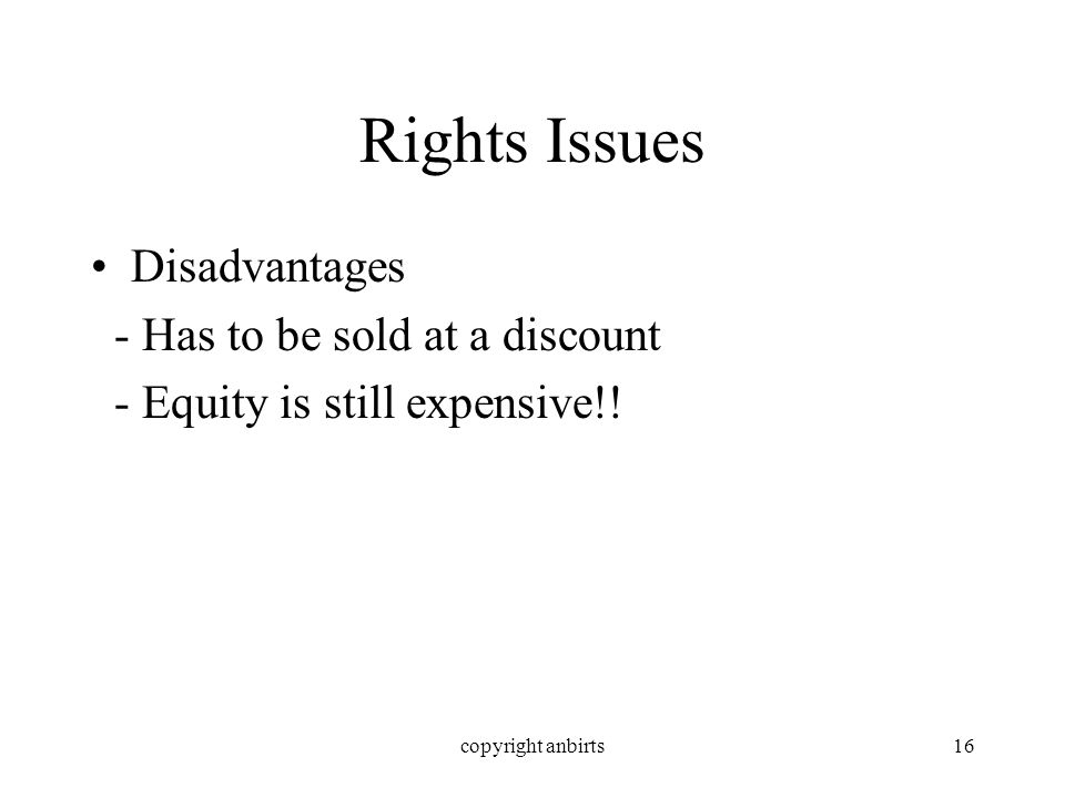 copyright anbirts16 Rights Issues Disadvantages - Has to be sold at a discount - Equity is still expensive!!