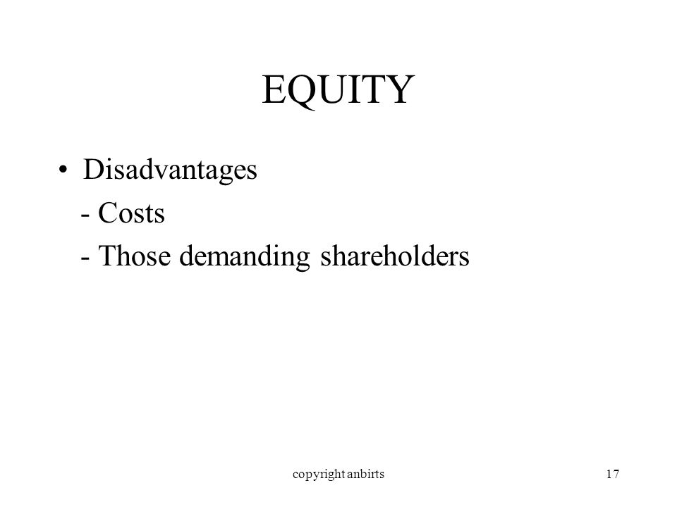 copyright anbirts17 EQUITY Disadvantages - Costs - Those demanding shareholders
