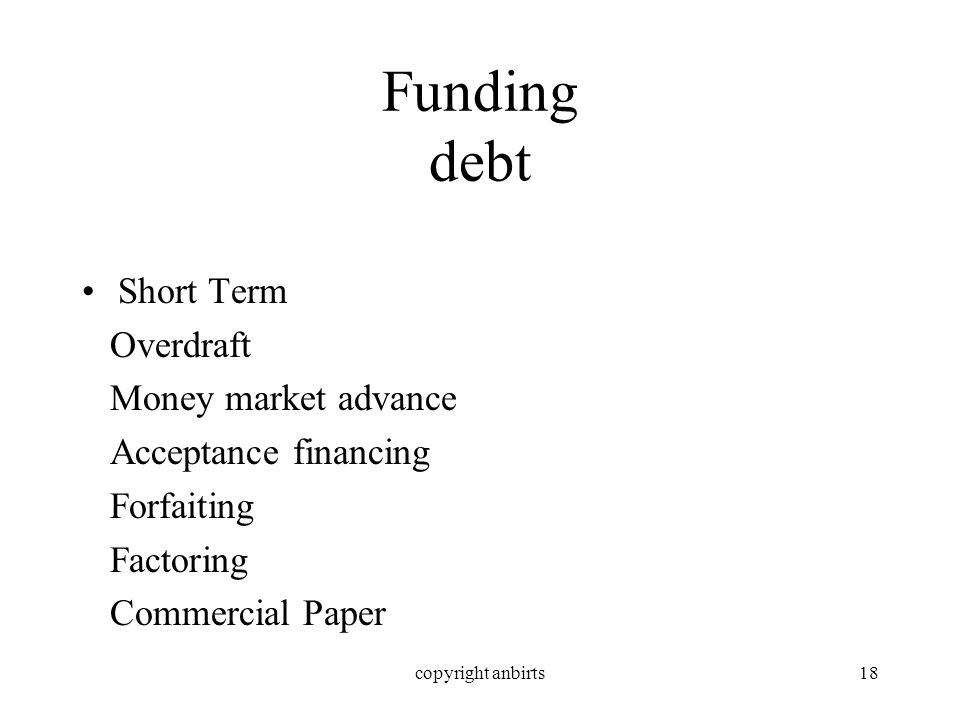 copyright anbirts18 Funding debt Short Term Overdraft Money market advance Acceptance financing Forfaiting Factoring Commercial Paper