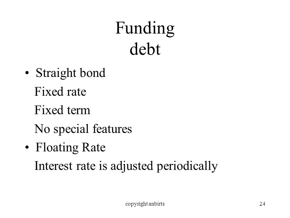 copyright anbirts24 Funding debt Straight bond Fixed rate Fixed term No special features Floating Rate Interest rate is adjusted periodically