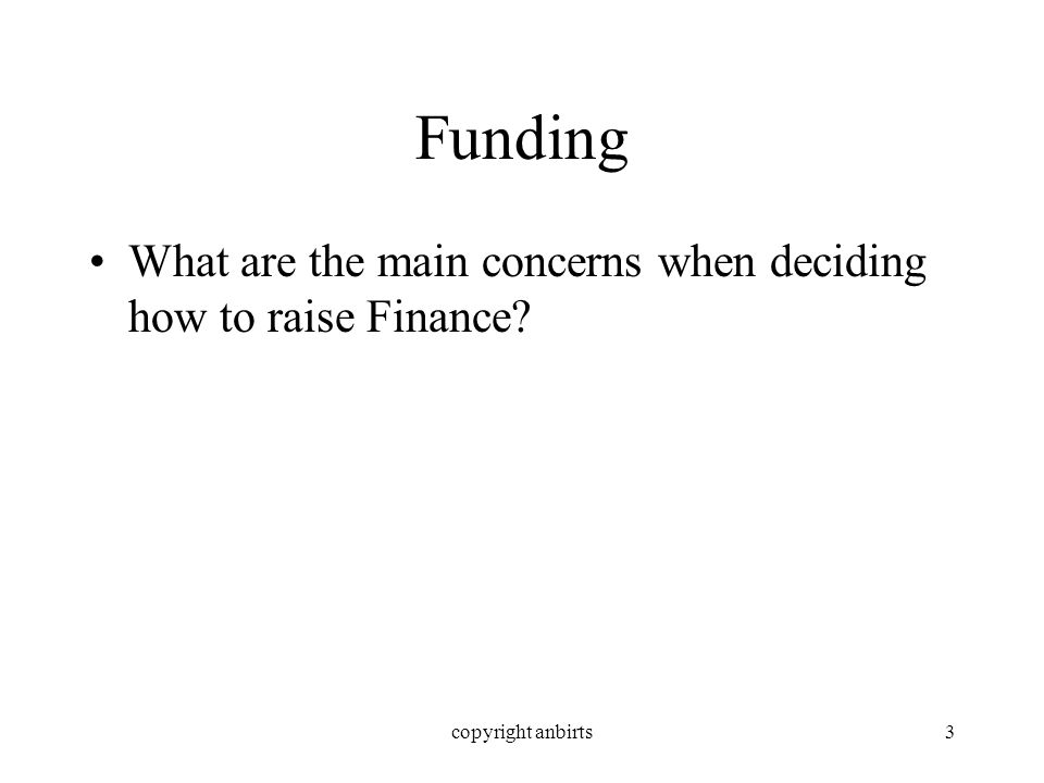 copyright anbirts3 Funding What are the main concerns when deciding how to raise Finance