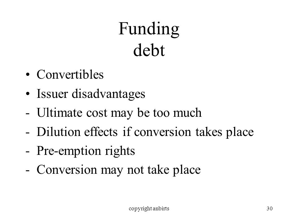 copyright anbirts30 Funding debt Convertibles Issuer disadvantages -Ultimate cost may be too much -Dilution effects if conversion takes place -Pre-emption rights -Conversion may not take place