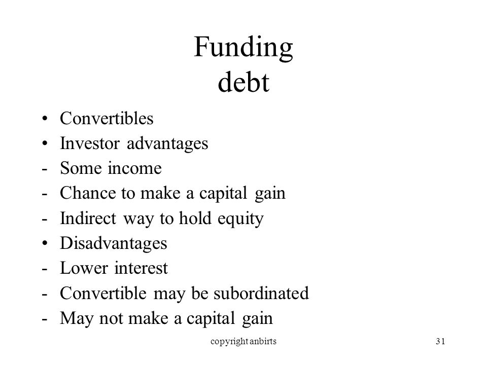 copyright anbirts31 Funding debt Convertibles Investor advantages -Some income -Chance to make a capital gain -Indirect way to hold equity Disadvantages -Lower interest -Convertible may be subordinated -May not make a capital gain